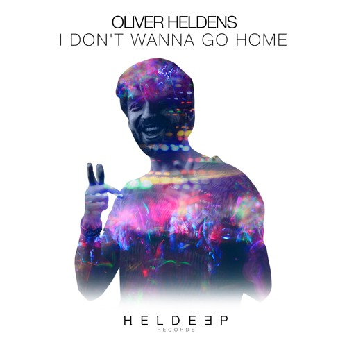 oliver heldens I Don't Wanna Go Home heldeep